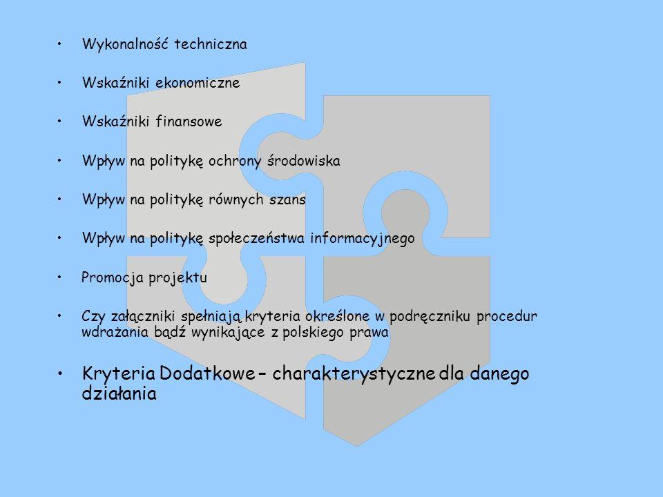 Wykonalność techniczna Wskaźniki ekonomiczne Wskaźniki finansowe Wpływ na politykę ochrony środowiska Wpływ na politykę równych szans Wpływ na politykę społeczeństwa informacyjnego Promocja projektu Czy załączniki spełniają kryteria określone w podręczniku procedur wdrażania bądź wynikające z polskiego prawa Kryteria Dodatkowe – charakterystyczne dla danego działania