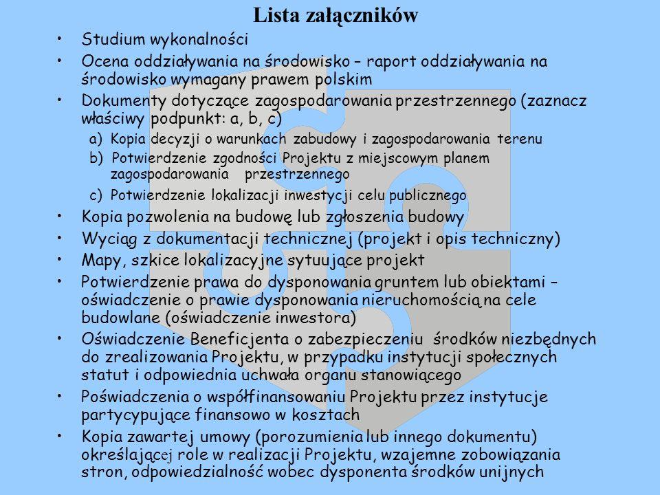 Lista załączników Studium wykonalności Ocena oddziaływania na środowisko – raport oddziaływania na środowisko wymagany prawem polskim Dokumenty dotyczące zagospodarowania przestrzennego (zaznacz właściwy podpunkt: a, b, c) a)Kopia decyzji o warunkach zabudowy i zagospodarowania terenu b) Potwierdzenie zgodności Projektu z miejscowym planem zagospodarowania przestrzennego c) Potwierdzenie lokalizacji inwestycji celu publicznego Kopia pozwolenia na budowę lub zgłoszenia budowy Wyciąg z dokumentacji technicznej (projekt i opis techniczny) Mapy, szkice lokalizacyjne sytuujące projekt Potwierdzenie prawa do dysponowania gruntem lub obiektami – oświadczenie o prawie dysponowania nieruchomością na cele budowlane (oświadczenie inwestora) Oświadczenie Beneficjenta o zabezpieczeniu środków niezbędnych do zrealizowania Projektu, w przypadku instytucji społecznych statut i odpowiednia uchwała organu stanowiącego Poświadczenia o współfinansowaniu Projektu przez instytucje partycypujące finansowo w kosztach Kopia zawartej umowy (porozumienia lub innego dokumentu) określając ej role w realizacji Projektu, wzajemne zobowiązania stron, odpowiedzialność wobec dysponenta środków unijnych