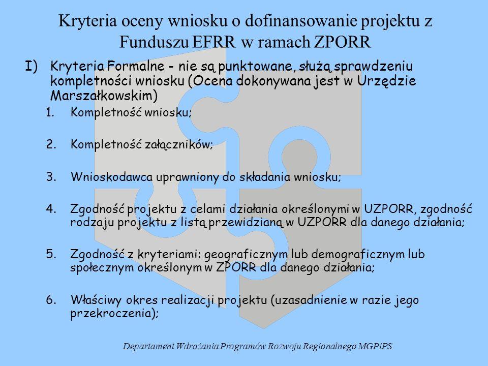 Kryteria oceny wniosku o dofinansowanie projektu z Funduszu EFRR w ramach ZPORR I) Kryteria Formalne - nie są punktowane, służą sprawdzeniu kompletności wniosku (Ocena dokonywana jest w Urzędzie Marszałkowskim) 1.Kompletność wniosku; 2.Kompletność załączników; 3.Wnioskodawca uprawniony do składania wniosku; 4.Zgodność projektu z celami działania określonymi w UZPORR, zgodność rodzaju projektu z listą przewidzianą w UZPORR dla danego działania; 5.Zgodność z kryteriami: geograficznym lub demograficznym lub społecznym określonym w ZPORR dla danego działania; 6.Właściwy okres realizacji projektu (uzasadnienie w razie jego przekroczenia); Departament Wdrażania Programów Rozwoju Regionalnego MGPiPS