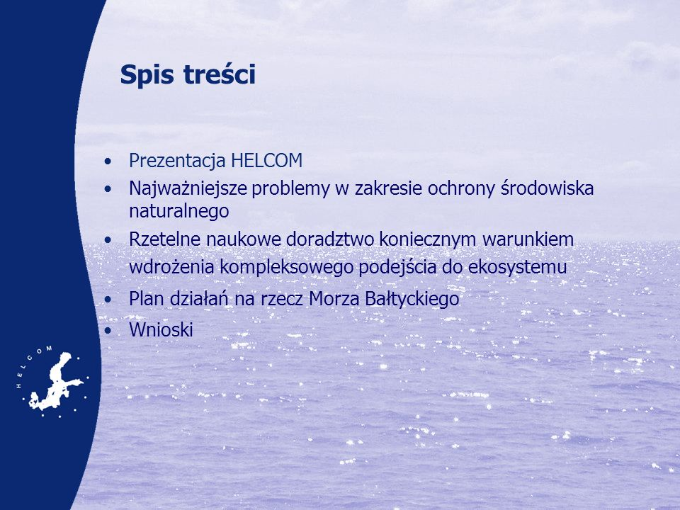 HELCOM Komitet Helsiński (HELCOM) –Organ zarządzający wdrażaniem Konwencji w sprawie ochrony środowiska naturalnego regionu Morza Bałtyckiego –Ciało, które odgrywa ważną rolę w międzynarodowej współpracy w kwestii ochrony środowiska naturalnego regionu Morza Bałtyckiego Podstawowe zadanie: ochrona środowiska morskiego Bałtyku przed wszelkimi źródłami zanieczyszczeń pochodzenia lądowego 10 Umawiających się stron (9 Państw Nadbałtyckich i Wspólnota Europejska) Międzynarodowa współpraca od 1974 r.