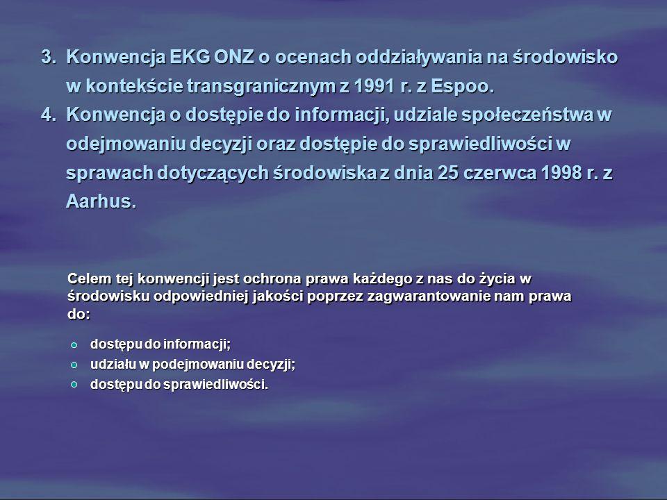 3.Konwencja EKG ONZ o ocenach oddziaływania na środowisko w kontekście transgranicznym z 1991 r. z Espoo. 4.Konwencja o dostępie do informacji, udzial