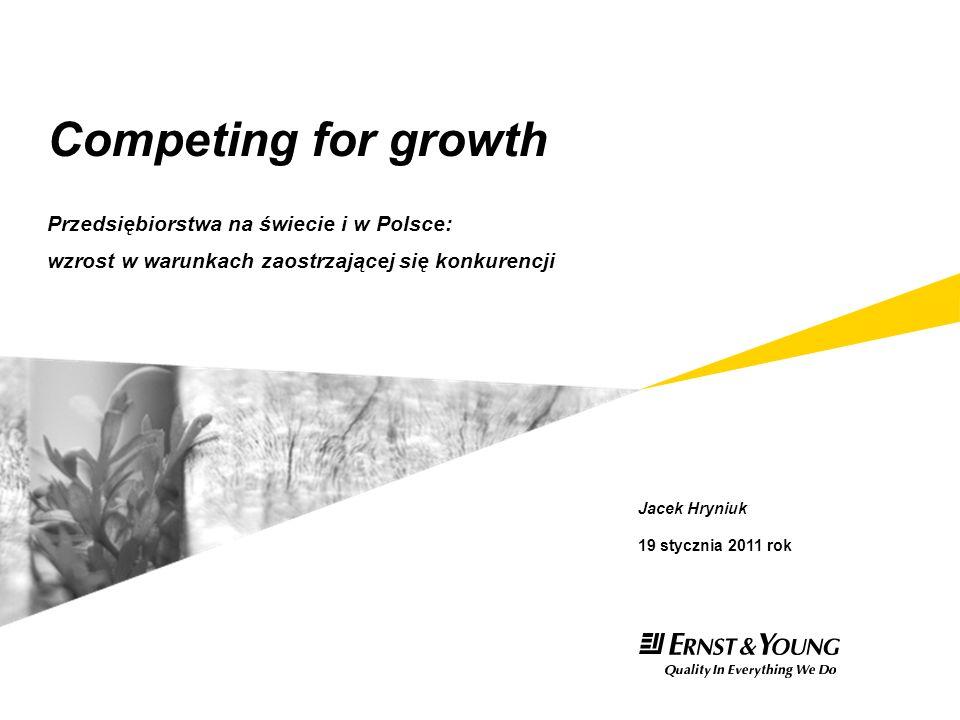 Competing for growth Przedsiębiorstwa na świecie i w Polsce: wzrost w warunkach zaostrzającej się konkurencji Jacek Hryniuk 19 stycznia 2011 rok
