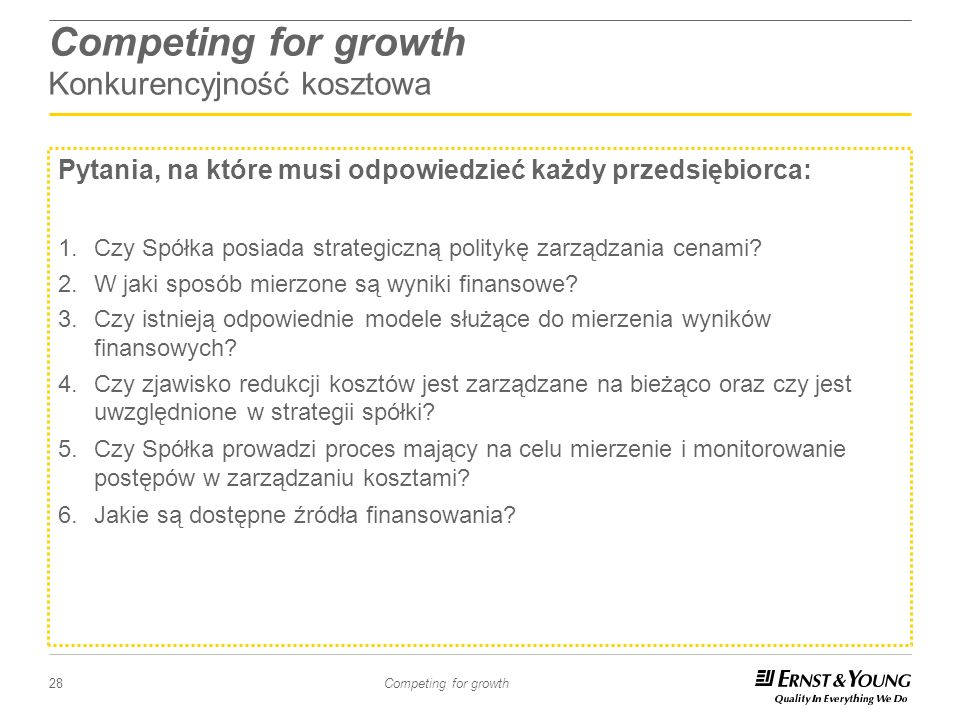 28 Competing for growth Competing for growth Konkurencyjność kosztowa Pytania, na które musi odpowiedzieć każdy przedsiębiorca: 1.Czy Spółka posiada s