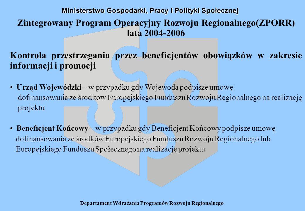 Departament Wdrażania Programów Rozwoju Regionalnego Zintegrowany Program Operacyjny Rozwoju Regionalnego(ZPORR) lata 2004-2006 Kontrola przestrzegania przez beneficjentów obowiązków w zakresie informacji i promocji Urząd Wojewódzki – w przypadku gdy Wojewoda podpisze umowę dofinansowania ze środków Europejskiego Funduszu Rozwoju Regionalnego na realizację projektu Beneficjent Końcowy – w przypadku gdy Beneficjent Końcowy podpisze umowę dofinansowania ze środków Europejskiego Funduszu Rozwoju Regionalnego lub Europejskiego Funduszu Społecznego na realizację projektu Ministerstwo Gospodarki, Pracy i Polityki Społecznej