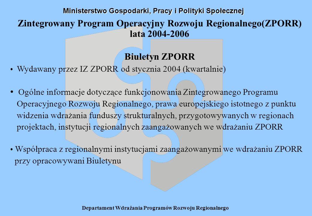 Departament Wdrażania Programów Rozwoju Regionalnego Zintegrowany Program Operacyjny Rozwoju Regionalnego(ZPORR) lata 2004-2006 Biuletyn ZPORR Wydawany przez IZ ZPORR od stycznia 2004 (kwartalnie) Ogólne informacje dotyczące funkcjonowania Zintegrowanego Programu Operacyjnego Rozwoju Regionalnego, prawa europejskiego istotnego z punktu widzenia wdrażania funduszy strukturalnych, przygotowywanych w regionach projektach, instytucji regionalnych zaangażowanych we wdrażaniu ZPORR Współpraca z regionalnymi instytucjami zaangażowanymi we wdrażaniu ZPORR przy opracowywani Biuletynu Ministerstwo Gospodarki, Pracy i Polityki Społecznej