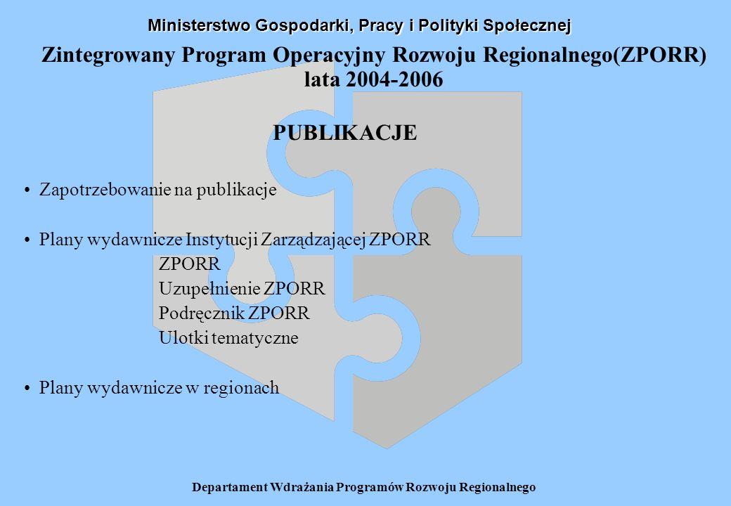 Departament Wdrażania Programów Rozwoju Regionalnego Zintegrowany Program Operacyjny Rozwoju Regionalnego(ZPORR) lata 2004-2006 PUBLIKACJE Zapotrzebowanie na publikacje Plany wydawnicze Instytucji Zarządzającej ZPORR ZPORR Uzupełnienie ZPORR Podręcznik ZPORR Ulotki tematyczne Plany wydawnicze w regionach Ministerstwo Gospodarki, Pracy i Polityki Społecznej