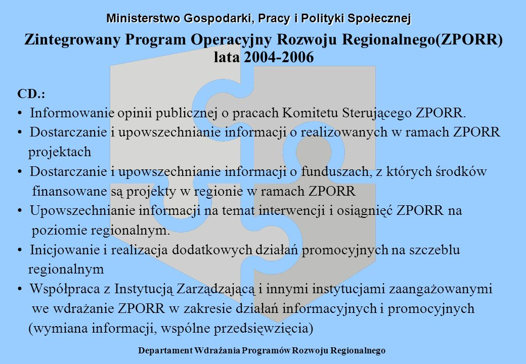Departament Wdrażania Programów Rozwoju Regionalnego Zintegrowany Program Operacyjny Rozwoju Regionalnego(ZPORR) lata 2004-2006 Urząd Wojewódzki – zakres odpowiedzialności: Upowszechnianie informacji o procedurach finansowych, monitoringu i raportowania związanych z wdrażaniem ZPORR Nadzór nad przestrzeganiem przez beneficjentów zasad dotyczących stosowania środków informacyjnych i promocyjnych przez beneficjentów (na podstawie zapisów umów o finansowanie projektów) Współpraca z Instytucją Zarządzającą i innymi instytucjami zaangażowanymi we wdrażanie ZPORR w zakresie działań informacyjnych i promocyjnych (współpraca przy opracowaniu Regionalnych Planów Działań Informacyjnych i Promocyjnych, wymiana informacji, wspólne przedsięwzięcia).