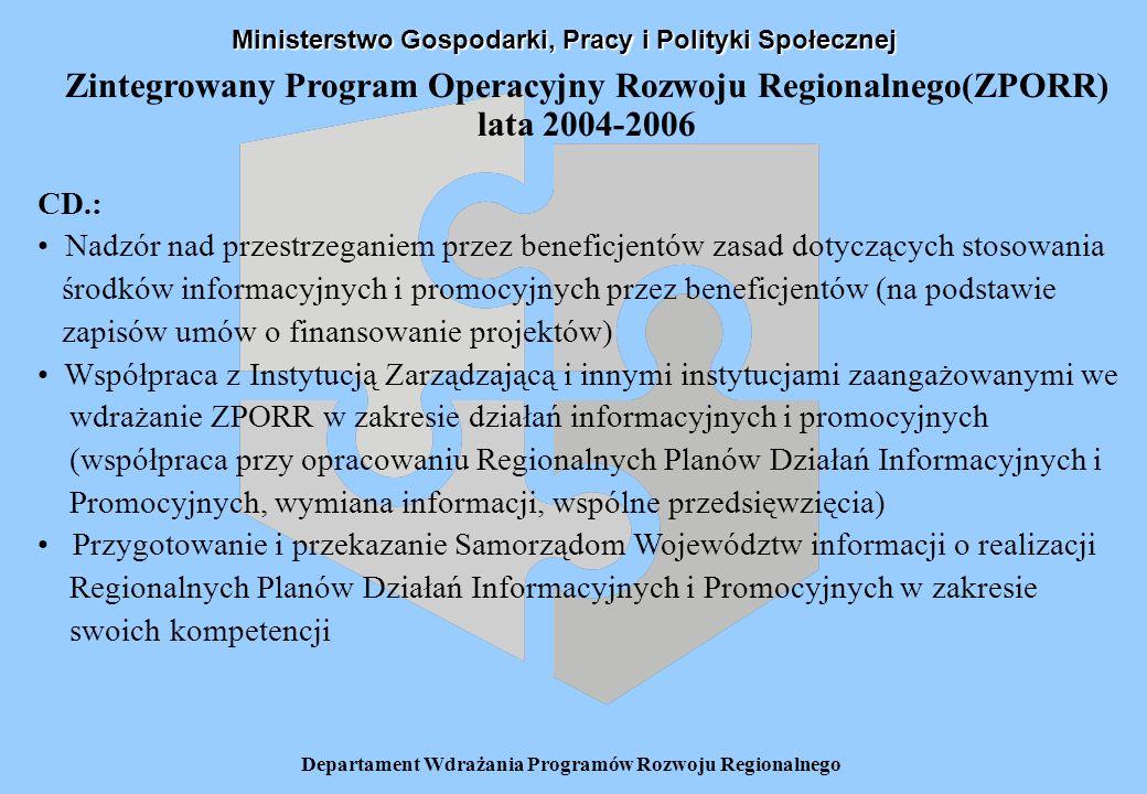 Departament Wdrażania Programów Rozwoju Regionalnego Zintegrowany Program Operacyjny Rozwoju Regionalnego(ZPORR) lata 2004-2006 CD.: Nadzór nad przestrzeganiem przez beneficjentów zasad dotyczących stosowania środków informacyjnych i promocyjnych przez beneficjentów (na podstawie zapisów umów o finansowanie projektów) Współpraca z Instytucją Zarządzającą i innymi instytucjami zaangażowanymi we wdrażanie ZPORR w zakresie działań informacyjnych i promocyjnych (współpraca przy opracowaniu Regionalnych Planów Działań Informacyjnych i Promocyjnych, wymiana informacji, wspólne przedsięwzięcia) Przygotowanie i przekazanie Samorządom Województw informacji o realizacji Regionalnych Planów Działań Informacyjnych i Promocyjnych w zakresie swoich kompetencji Ministerstwo Gospodarki, Pracy i Polityki Społecznej