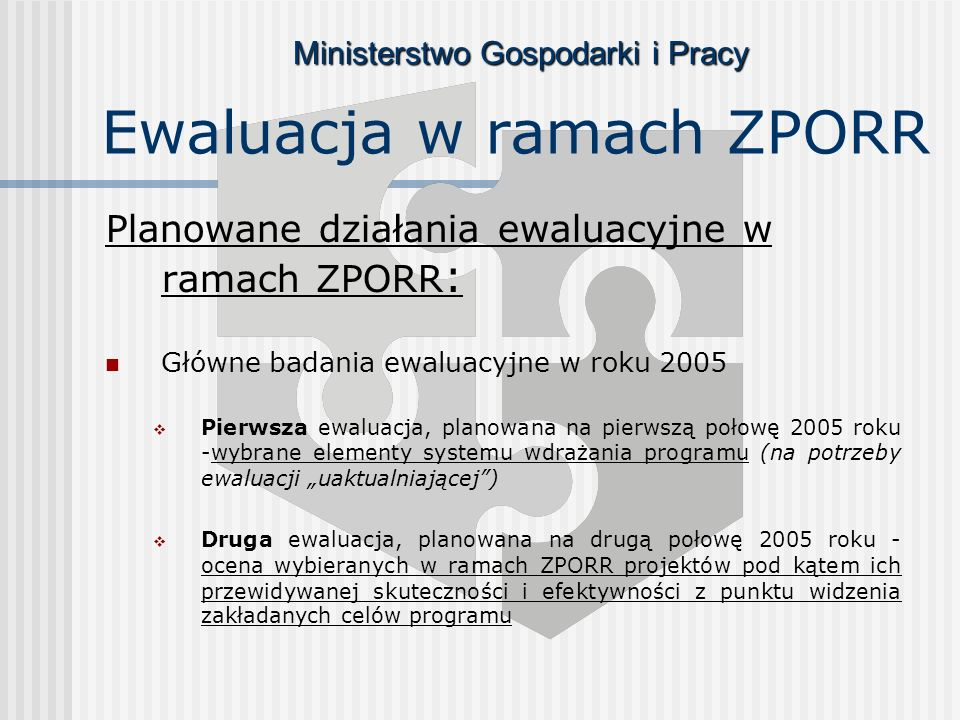 Ministerstwo Gospodarki i Pracy Ewaluacja w ramach ZPORR Planowane działania ewaluacyjne w ramach ZPORR : Główne badania ewaluacyjne w roku 2005 Pierwsza ewaluacja, planowana na pierwszą połowę 2005 roku -wybrane elementy systemu wdrażania programu (na potrzeby ewaluacji uaktualniającej) Druga ewaluacja, planowana na drugą połowę 2005 roku - ocena wybieranych w ramach ZPORR projektów pod kątem ich przewidywanej skuteczności i efektywności z punktu widzenia zakładanych celów programu