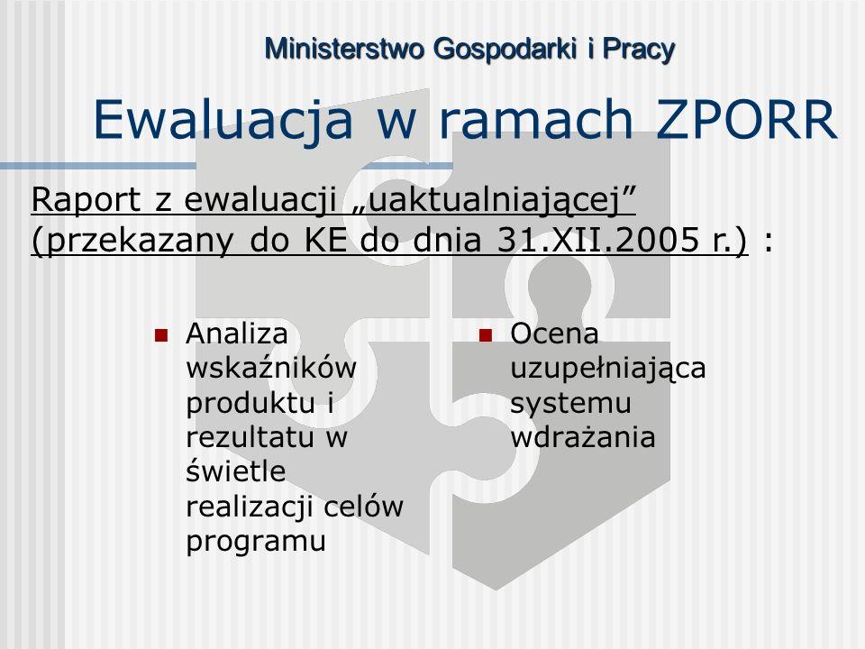 Ministerstwo Gospodarki i Pracy Ewaluacja w ramach ZPORR Analiza wskaźników produktu i rezultatu w świetle realizacji celów programu Ocena uzupełniająca systemu wdrażania Raport z ewaluacji uaktualniającej (przekazany do KE do dnia 31.XII.2005 r.) :