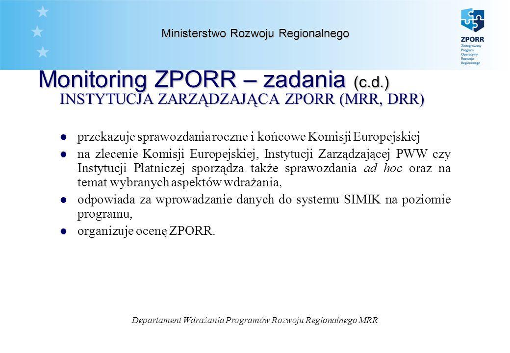 Departament Wdrażania Programów Rozwoju Regionalnego MRR Ministerstwo Rozwoju Regionalnego Monitoring ZPORR – zadania INSTYTUCJA POŚREDNICZĄCA (UW) l prowadzi monitoring w oparciu o ilościowe i jakościowe wskaźniki realizacji programu, zdefiniowane w ZPORR i jego Uzupełnieniu, w przekroju programu/ priorytetu/ działania a także projektu, l odpowiada za wprowadzanie danych do systemu SIMIK na poziomie komponentu regionalnego ZPORR, l w oparciu o dane od beneficjentów końcowych i Instytucji Wdrażających sporządza okresowe, roczne i końcowe sprawozdania z realizacji ZPORR w danym województwie, a po ich weryfikacji i zatwierdzeniu przez właściwy komitet monitorujący kontrakt wojewódzki przekazuje je Instytucji Zarządzającej ZPORR l sporządza sprawozdania ad hoc na potrzeby Instytucji Zarządzającej ZPORR.