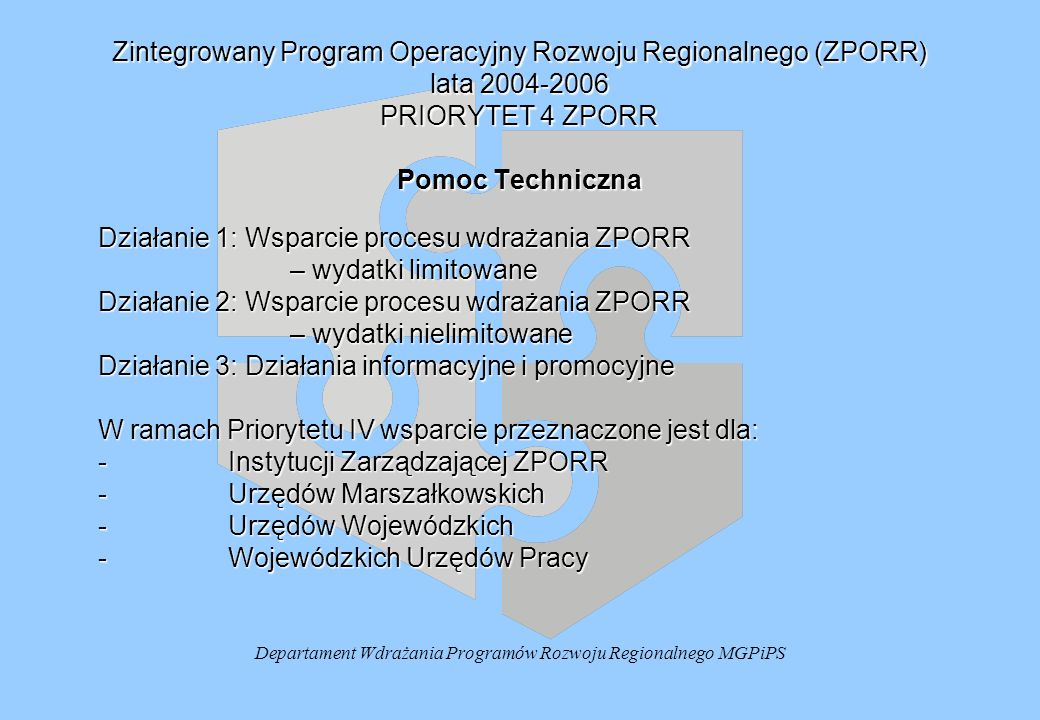 Departament Wdrażania Programów Rozwoju Regionalnego MGPiPS Zintegrowany Program Operacyjny Rozwoju Regionalnego (ZPORR) lata 2004-2006 PRIORYTET 4 ZPORR Pomoc Techniczna Działanie 1: Wsparcie procesu wdrażania ZPORR – wydatki limitowane Działanie 2: Wsparcie procesu wdrażania ZPORR – wydatki nielimitowane Działanie 3: Działania informacyjne i promocyjne W ramach Priorytetu IV wsparcie przeznaczone jest dla: -Instytucji Zarządzającej ZPORR -Urzędów Marszałkowskich -Urzędów Wojewódzkich -Wojewódzkich Urzędów Pracy