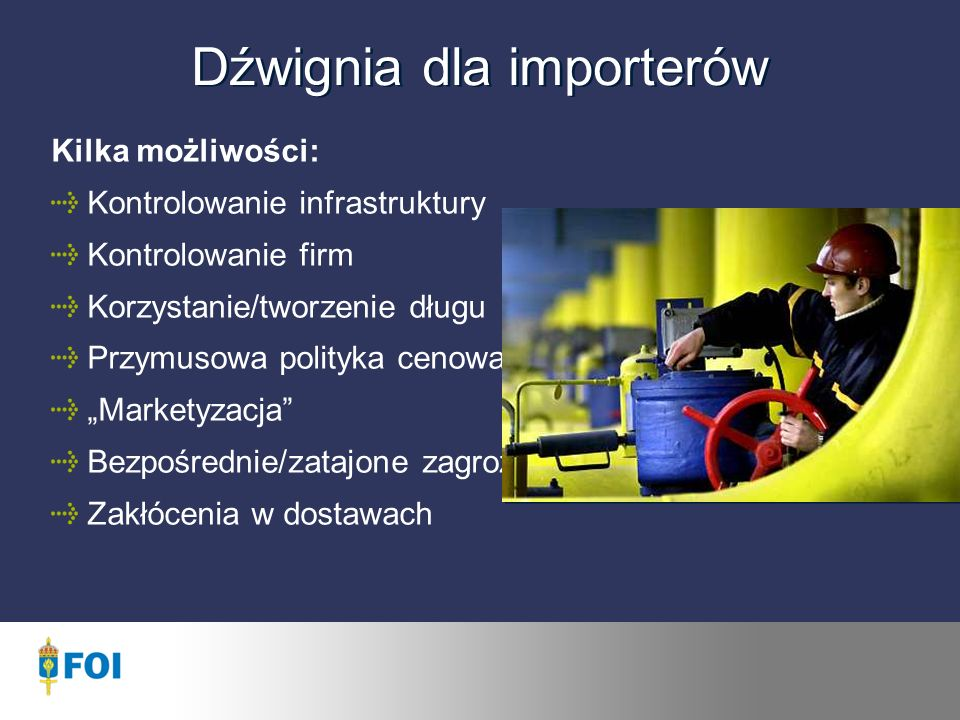 Dźwignia dla importerów Kilka możliwości: Kontrolowanie infrastruktury Kontrolowanie firm Korzystanie/tworzenie długu Przymusowa polityka cenowa Marketyzacja Bezpośrednie/zatajone zagrożenia Zakłócenia w dostawach