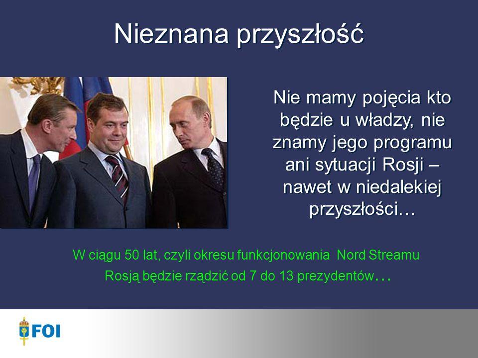 Nieznana przyszłość Nie mamy pojęcia kto będzie u władzy, nie znamy jego programu ani sytuacji Rosji – nawet w niedalekiej przyszłości… W ciągu 50 lat, czyli okresu funkcjonowania Nord Streamu Rosją będzie rządzić od 7 do 13 prezydentów …