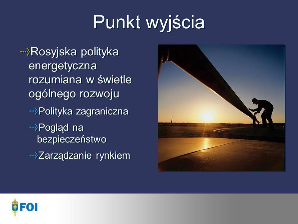 Punkt wyjścia Rosyjska polityka energetyczna rozumiana w świetle ogólnego rozwoju Polityka zagraniczna Pogląd na bezpieczeństwo Zarządzanie rynkiem