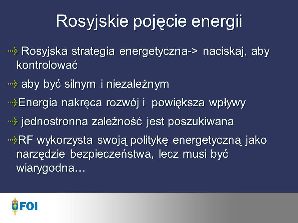 Rosyjskie pojęcie energii Rosyjska strategia energetyczna-> naciskaj, aby kontrolować aby być silnym i niezależnym Energia nakręca rozwój i powiększa wpływy jednostronna zależność jest poszukiwana RF wykorzysta swoją politykę energetyczną jako narzędzie bezpieczeństwa, lecz musi być wiarygodna…