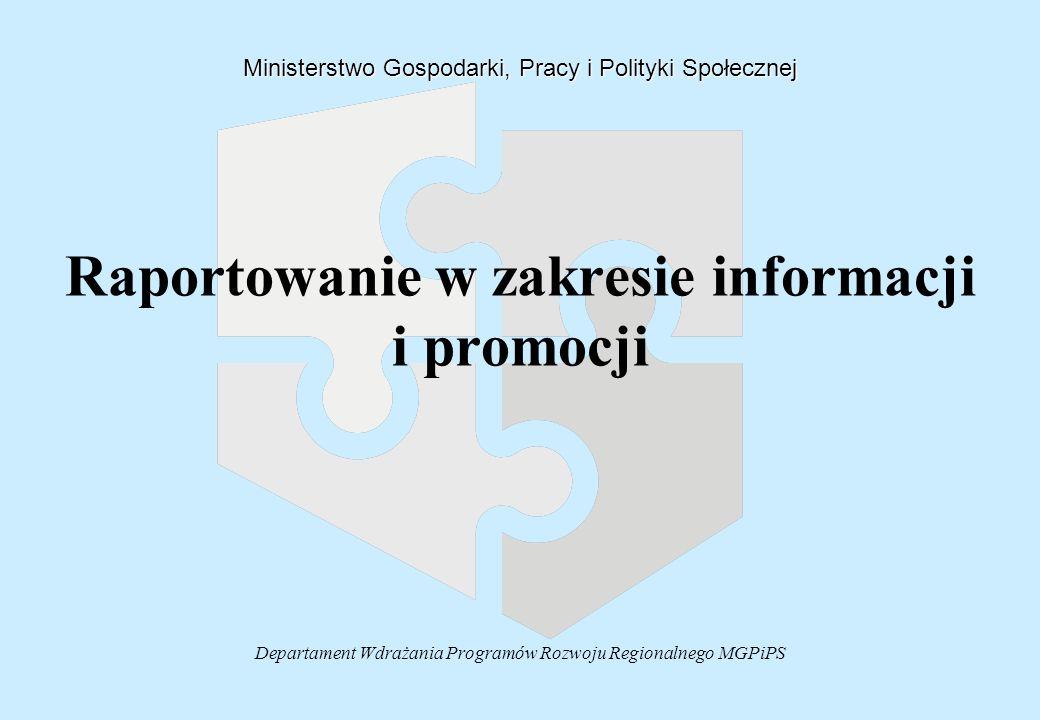 Departament Wdrażania Programów Rozwoju Regionalnego MGPiPS Raportowanie w zakresie informacji i promocji Ministerstwo Gospodarki, Pracy i Polityki Społecznej