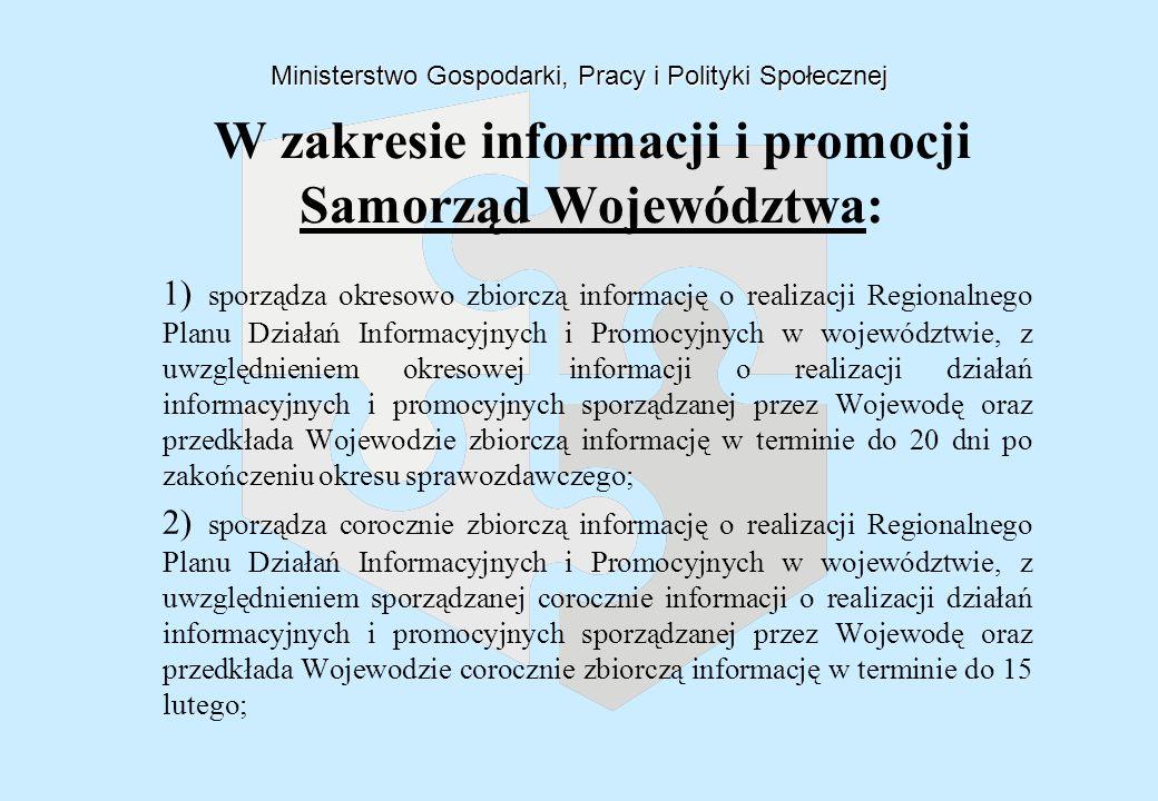 1) sporządza okresowo zbiorczą informację o realizacji Regionalnego Planu Działań Informacyjnych i Promocyjnych w województwie, z uwzględnieniem okresowej informacji o realizacji działań informacyjnych i promocyjnych sporządzanej przez Wojewodę oraz przedkłada Wojewodzie zbiorczą informację w terminie do 20 dni po zakończeniu okresu sprawozdawczego; 2) sporządza corocznie zbiorczą informację o realizacji Regionalnego Planu Działań Informacyjnych i Promocyjnych w województwie, z uwzględnieniem sporządzanej corocznie informacji o realizacji działań informacyjnych i promocyjnych sporządzanej przez Wojewodę oraz przedkłada Wojewodzie corocznie zbiorczą informację w terminie do 15 lutego; Departament Wdrażania Programów Rozwoju Regionalnego MGPiPS W zakresie informacji i promocji Samorząd Województwa: Ministerstwo Gospodarki, Pracy i Polityki Społecznej