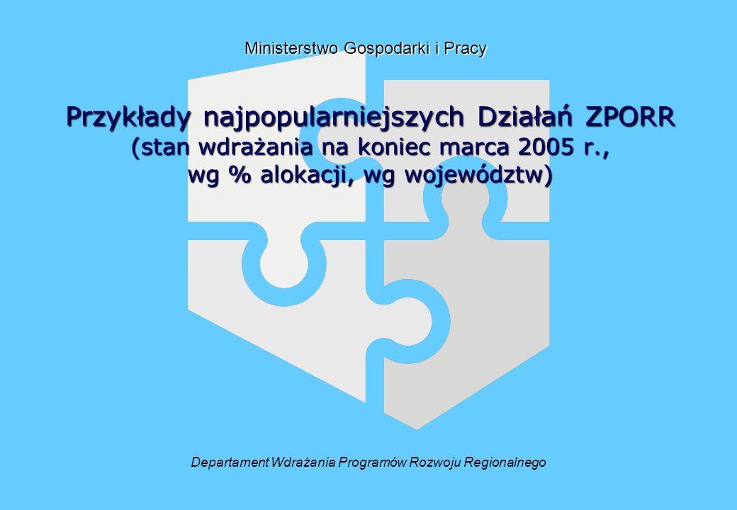 Przykłady najpopularniejszych Działań ZPORR (stan wdrażania na koniec marca 2005 r., wg % alokacji, wg województw) Departament Wdrażania Programów Rozwoju Regionalnego Ministerstwo Gospodarki i Pracy
