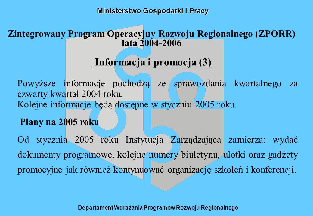 Ministerstwo Gospodarki i Pracy Zintegrowany Program Operacyjny Rozwoju Regionalnego (ZPORR) lata 2004-2006 Informacja i promocja (3) Departament Wdrażania Programów Rozwoju Regionalnego Powyższe informacje pochodzą ze sprawozdania kwartalnego za czwarty kwartał 2004 roku.
