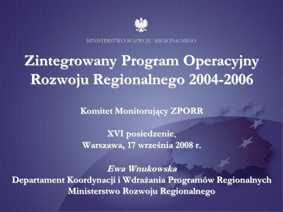 Zintegrowany Program Operacyjny Rozwoju Regionalnego 2004-2006 Komitet Monitorujący ZPORR XVI posiedzenie, Warszawa, 17 września 2008 r. Ewa Wnukowska