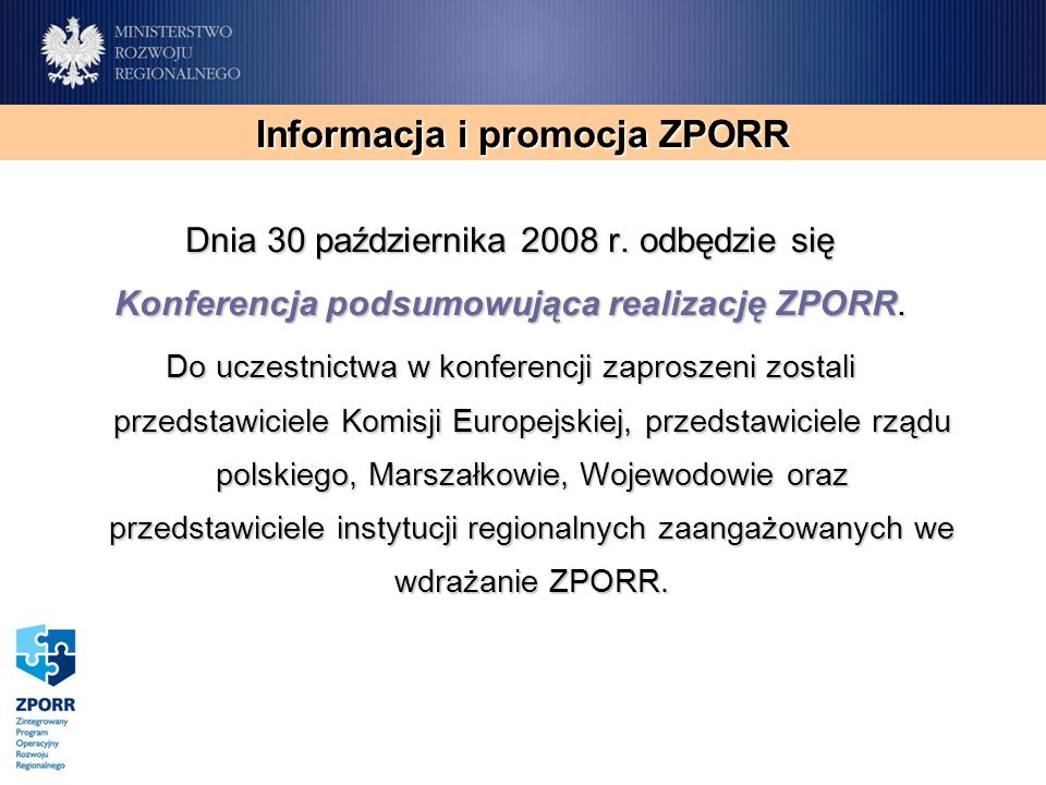 Informacja i promocja ZPORR Dnia 30 października 2008 r. odbędzie się Konferencja podsumowująca realizację ZPORR. Do uczestnictwa w konferencji zapros