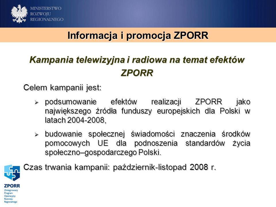 Informacja i promocja ZPORR Kampania telewizyjna i radiowa na temat efektów ZPORR Celem kampanii jest: podsumowanie efektów realizacji ZPORR jako największego źródła funduszy europejskich dla Polski w latach 2004-2008, podsumowanie efektów realizacji ZPORR jako największego źródła funduszy europejskich dla Polski w latach 2004-2008, budowanie społecznej świadomości znaczenia środków pomocowych UE dla podnoszenia standardów życia społeczno–gospodarczego Polski.