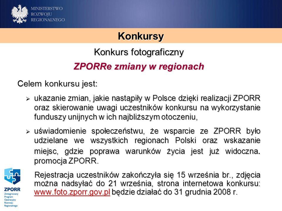 Konkursy Konkurs fotograficzny ZPORRe zmiany w regionach Celem konkursu jest: ukazanie zmian, jakie nastąpiły w Polsce dzięki realizacji ZPORR oraz skierowanie uwagi uczestników konkursu na wykorzystanie funduszy unijnych w ich najbliższym otoczeniu, ukazanie zmian, jakie nastąpiły w Polsce dzięki realizacji ZPORR oraz skierowanie uwagi uczestników konkursu na wykorzystanie funduszy unijnych w ich najbliższym otoczeniu, uświadomienie społeczeństwu, że wsparcie ze ZPORR było udzielane we wszystkich regionach Polski oraz wskazanie miejsc, gdzie poprawa warunków życia jest już widoczna.