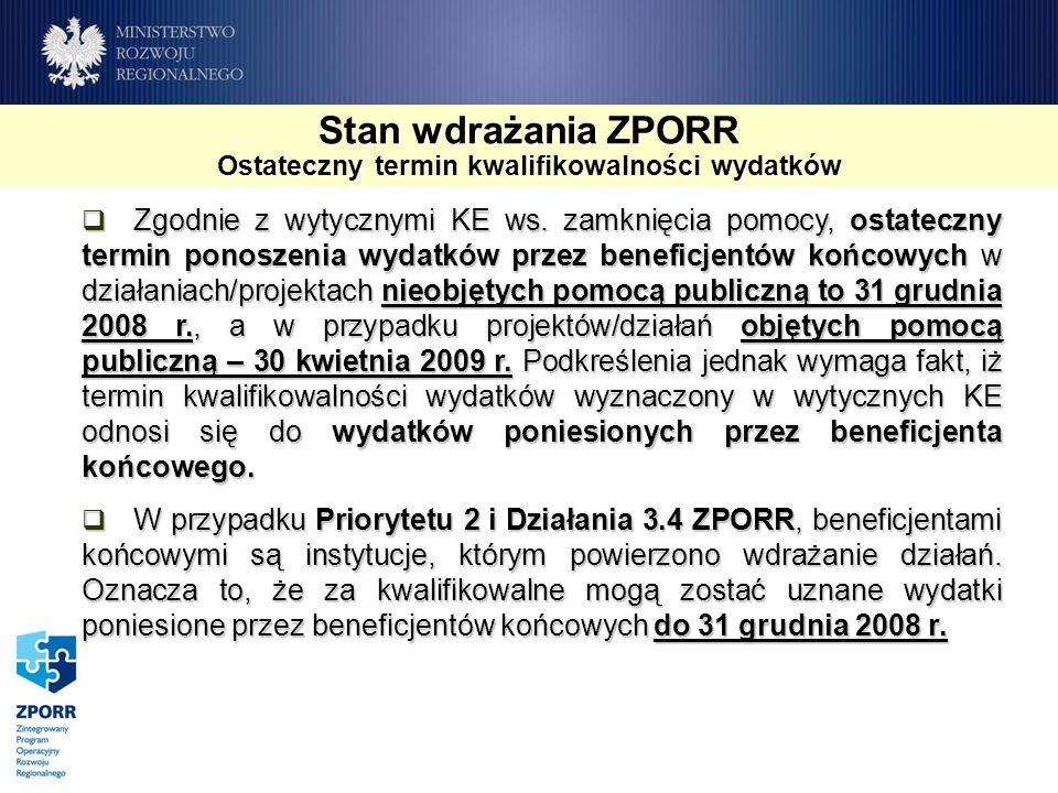 Stan wdrażania ZPORR Ostateczny termin kwalifikowalności wydatków Zgodnie z wytycznymi KE ws. zamknięcia pomocy, ostateczny termin ponoszenia wydatków