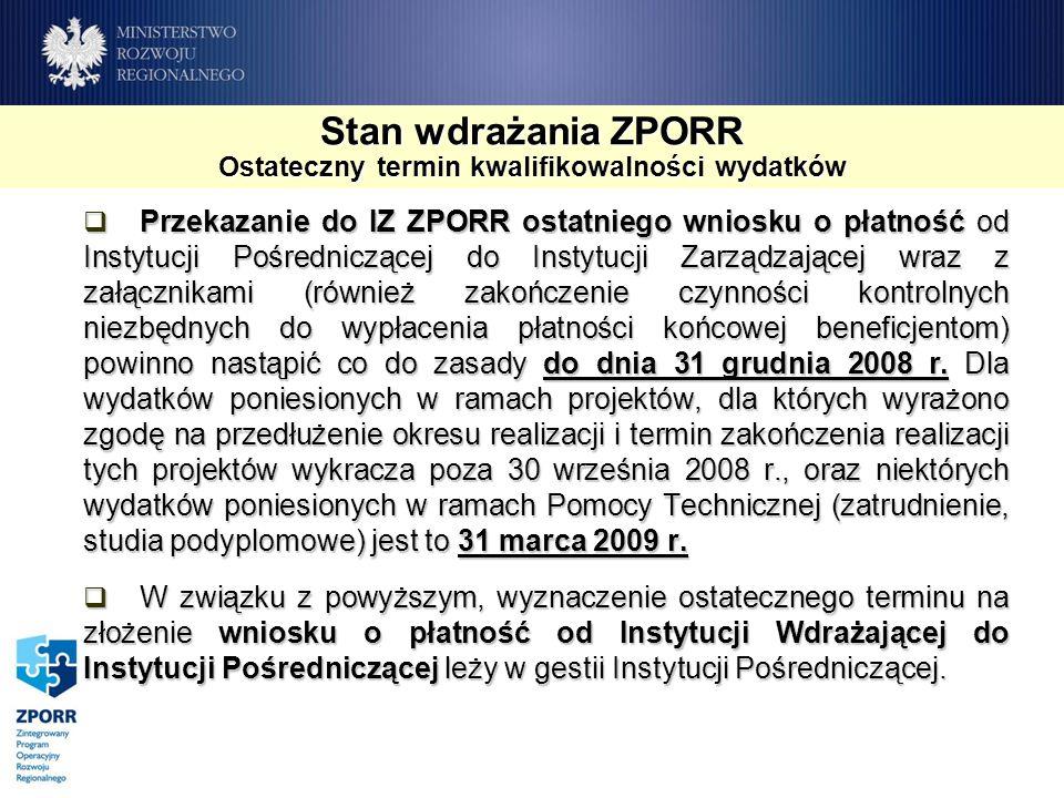 Stan wdrażania ZPORR Ostateczny termin kwalifikowalności wydatków Przekazanie do IZ ZPORR ostatniego wniosku o płatność od Instytucji Pośredniczącej d