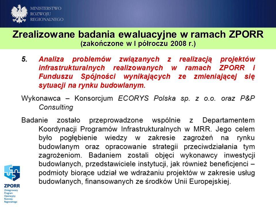 Zrealizowane badania ewaluacyjne w ramach ZPORR (zakończone w I półroczu 2008 r.) 5.Analiza problemów związanych z realizacją projektów infrastrukturalnych realizowanych w ramach ZPORR i Funduszu Spójności wynikających ze zmieniającej się sytuacji na rynku budowlanym.