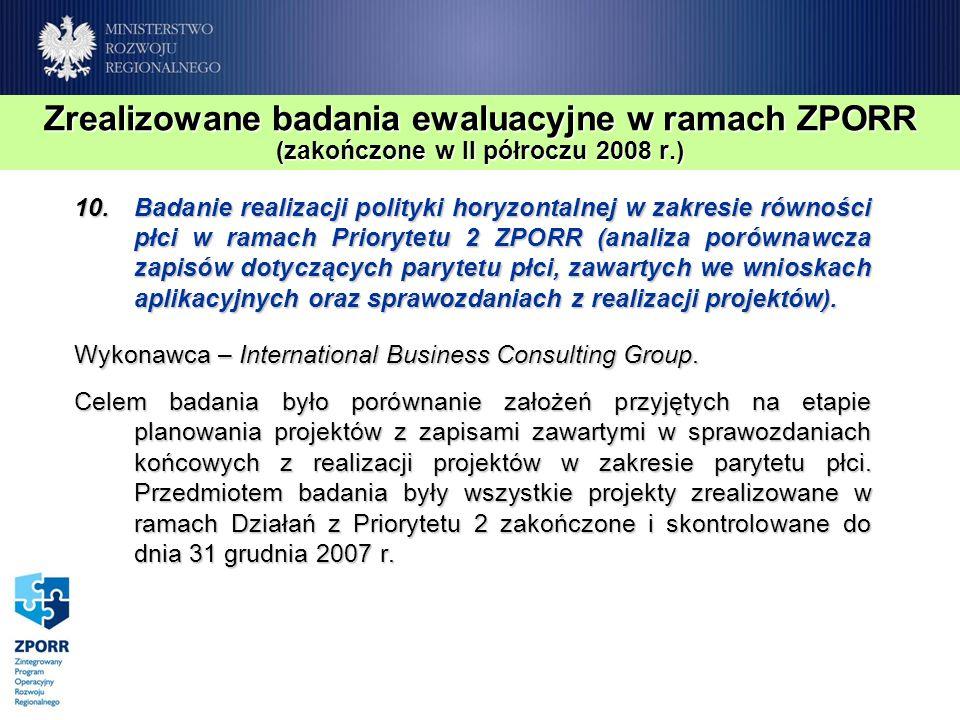 Zrealizowane badania ewaluacyjne w ramach ZPORR (zakończone w II półroczu 2008 r.) 10.Badanie realizacji polityki horyzontalnej w zakresie równości płci w ramach Priorytetu 2 ZPORR (analiza porównawcza zapisów dotyczących parytetu płci, zawartych we wnioskach aplikacyjnych oraz sprawozdaniach z realizacji projektów).