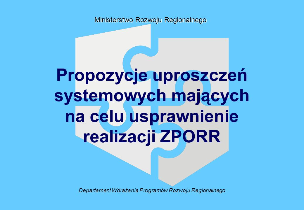 Departament Wdrażania Programów Rozwoju Regionalnego Ministerstwo Rozwoju Regionalnego Propozycje uproszczeń systemowych mających na celu usprawnienie