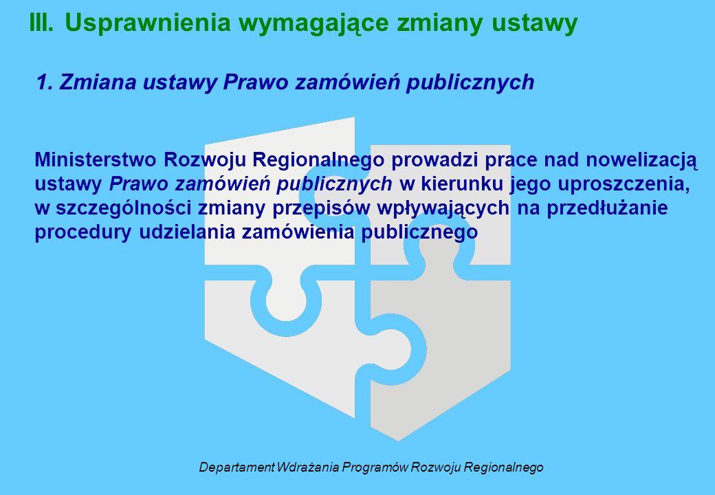 III. Usprawnienia wymagające zmiany ustawy 1. Zmiana ustawy Prawo zamówień publicznych Ministerstwo Rozwoju Regionalnego prowadzi prace nad nowelizacj