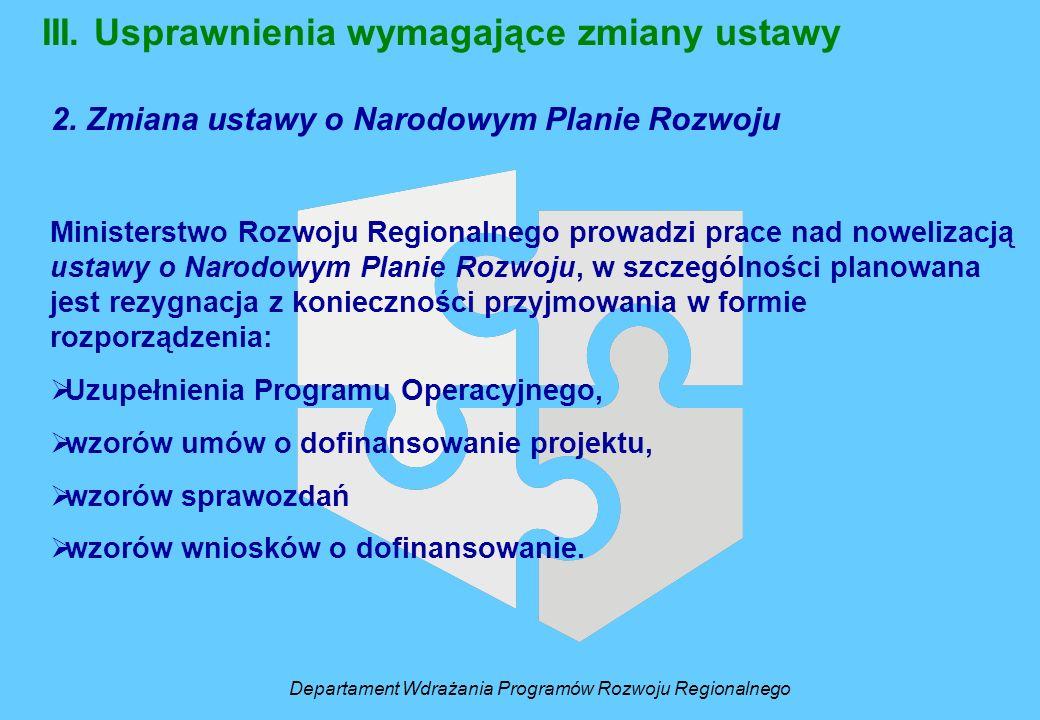 III. Usprawnienia wymagające zmiany ustawy 2. Zmiana ustawy o Narodowym Planie Rozwoju Ministerstwo Rozwoju Regionalnego prowadzi prace nad nowelizacj
