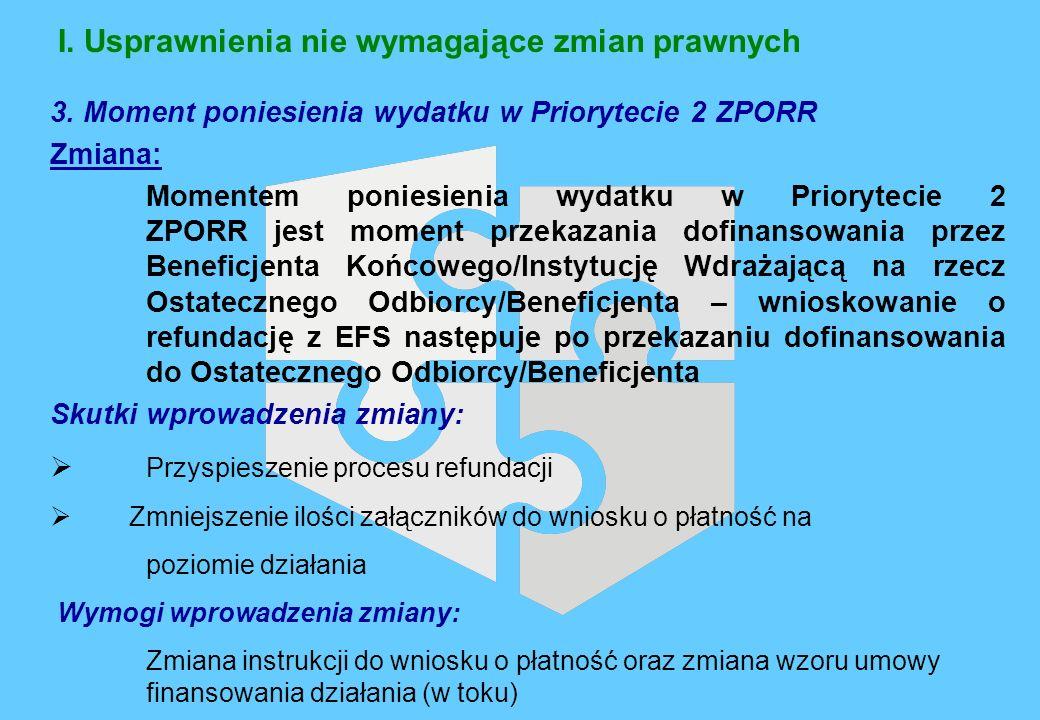 I. Usprawnienia nie wymagające zmian prawnych 3. Moment poniesienia wydatku w Priorytecie 2 ZPORR Zmiana: Momentem poniesienia wydatku w Priorytecie 2