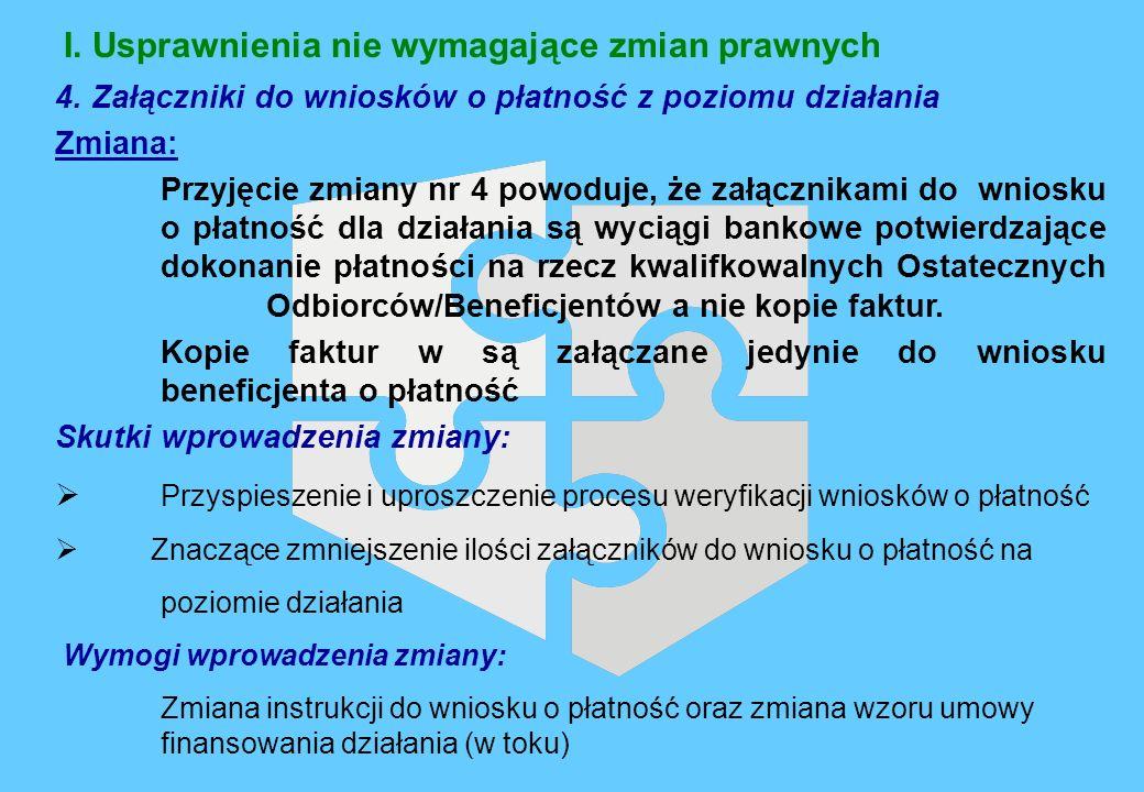 I. Usprawnienia nie wymagające zmian prawnych 4. Załączniki do wniosków o płatność z poziomu działania Zmiana: Przyjęcie zmiany nr 4 powoduje, że załą