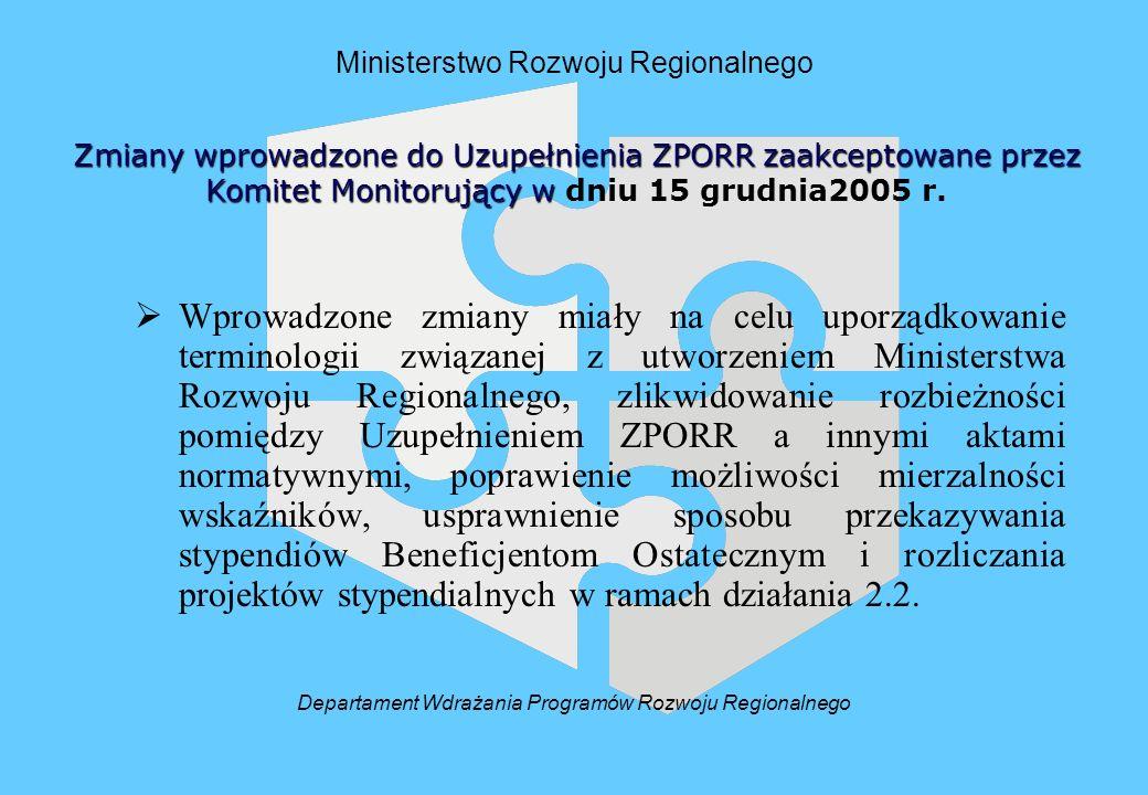 Ministerstwo Rozwoju Regionalnego Wprowadzone zmiany miały na celu uporządkowanie terminologii związanej z utworzeniem Ministerstwa Rozwoju Regionalnego, zlikwidowanie rozbieżności pomiędzy Uzupełnieniem ZPORR a innymi aktami normatywnymi, poprawienie możliwości mierzalności wskaźników, usprawnienie sposobu przekazywania stypendiów Beneficjentom Ostatecznym i rozliczania projektów stypendialnych w ramach działania 2.2.