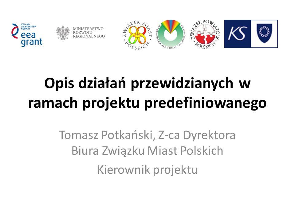 Opis działań przewidzianych w ramach projektu predefiniowanego Tomasz Potkański, Z-ca Dyrektora Biura Związku Miast Polskich Kierownik projektu