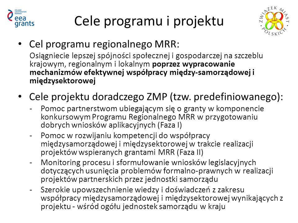 Cele programu i projektu Cel programu regionalnego MRR: Osiągniecie lepszej spójności społecznej i gospodarczej na szczeblu krajowym, regionalnym i lokalnym poprzez wypracowanie mechanizmów efektywnej współpracy między-samorządowej i międzysektorowej Cele projektu doradczego ZMP (tzw.