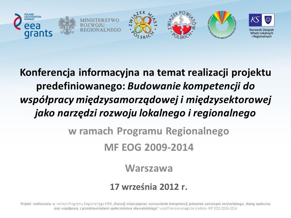 Projekt realizowany w ramach Programu Regionalnego MRR Rozwój miast poprzez wzmocnienie kompetencji jednostek samorządu terytorialnego, dialog społeczny oraz współpracę z przedstawicielami społeczeństwa obywatelskiego wspófinansowanego ze środków MF EOG 2009-2014 Konferencja informacyjna na temat realizacji projektu predefiniowanego: Budowanie kompetencji do współpracy międzysamorządowej i międzysektorowej jako narzędzi rozwoju lokalnego i regionalnego w ramach Programu Regionalnego MF EOG 2009-2014 Warszawa 17 września 2012 r.