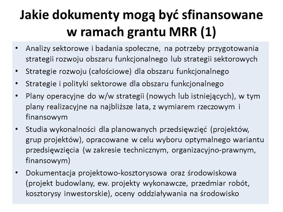 Jakie dokumenty mogą być sfinansowane w ramach grantu MRR (1) Analizy sektorowe i badania społeczne, na potrzeby przygotowania strategii rozwoju obszaru funkcjonalnego lub strategii sektorowych Strategie rozwoju (całościowe) dla obszaru funkcjonalnego Strategie i polityki sektorowe dla obszaru funkcjonalnego Plany operacyjne do w/w strategii (nowych lub istniejących), w tym plany realizacyjne na najbliższe lata, z wymiarem rzeczowym i finansowym Studia wykonalności dla planowanych przedsięwzięć (projektów, grup projektów), opracowane w celu wyboru optymalnego wariantu przedsięwzięcia (w zakresie technicznym, organizacyjno-prawnym, finansowym) Dokumentacja projektowo-kosztorysowa oraz środowiskowa (projekt budowlany, ew.