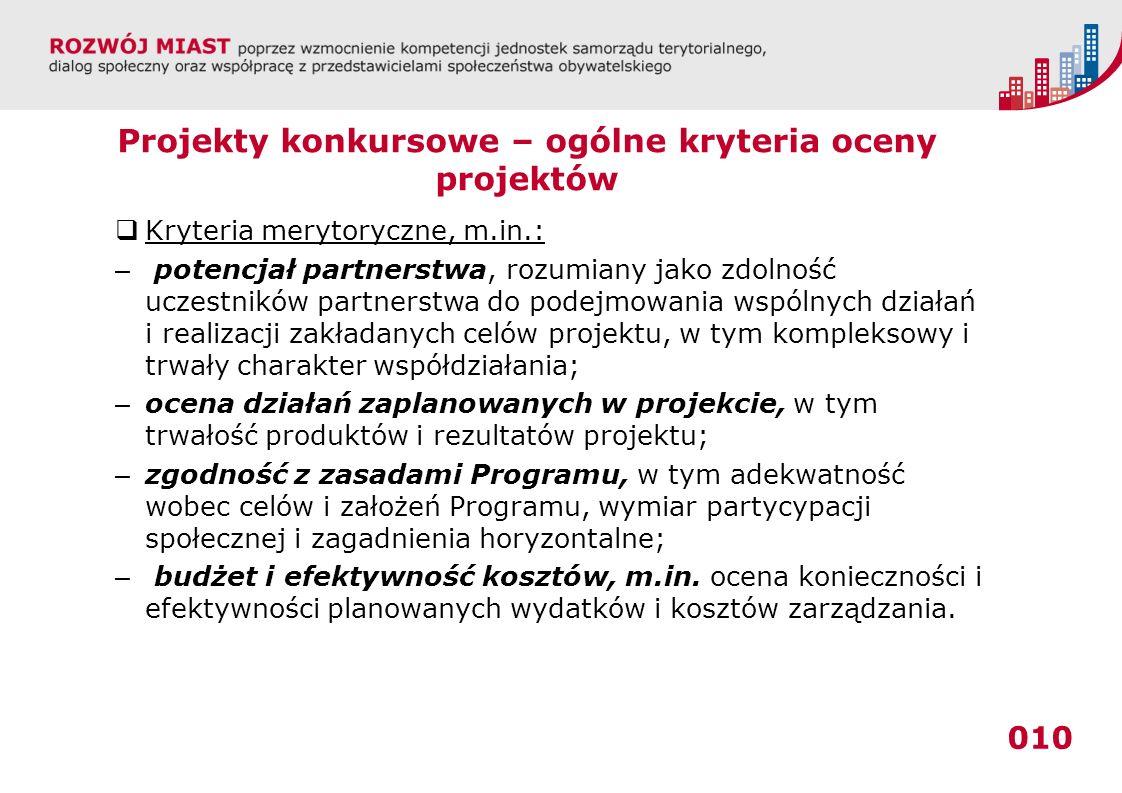 010 Projekty konkursowe – ogólne kryteria oceny projektów Kryteria merytoryczne, m.in.: – potencjał partnerstwa, rozumiany jako zdolność uczestników p