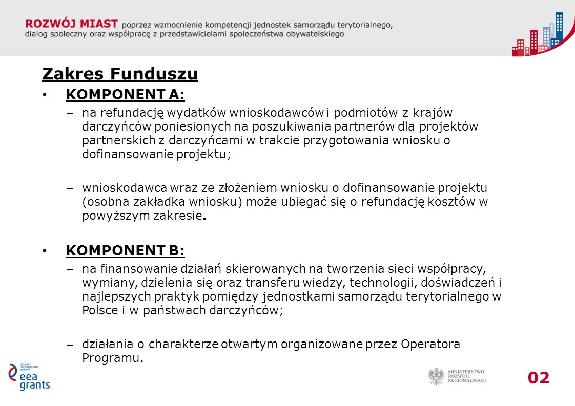 02 Zakres Funduszu KOMPONENT A: – na refundację wydatków wnioskodawców i podmiotów z krajów darczyńców poniesionych na poszukiwania partnerów dla projektów partnerskich z darczyńcami w trakcie przygotowania wniosku o dofinansowanie projektu; – wnioskodawca wraz ze złożeniem wniosku o dofinansowanie projektu (osobna zakładka wniosku) może ubiegać się o refundację kosztów w powyższym zakresie.