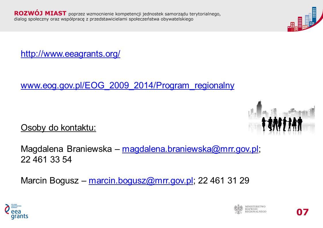 07 http://www.eeagrants.org/ www.eog.gov.pl/EOG_2009_2014/Program_regionalny Osoby do kontaktu: Magdalena Braniewska – magdalena.braniewska@mrr.gov.pl;magdalena.braniewska@mrr.gov.pl 22 461 33 54 Marcin Bogusz – marcin.bogusz@mrr.gov.pl; 22 461 31 29marcin.bogusz@mrr.gov.pl
