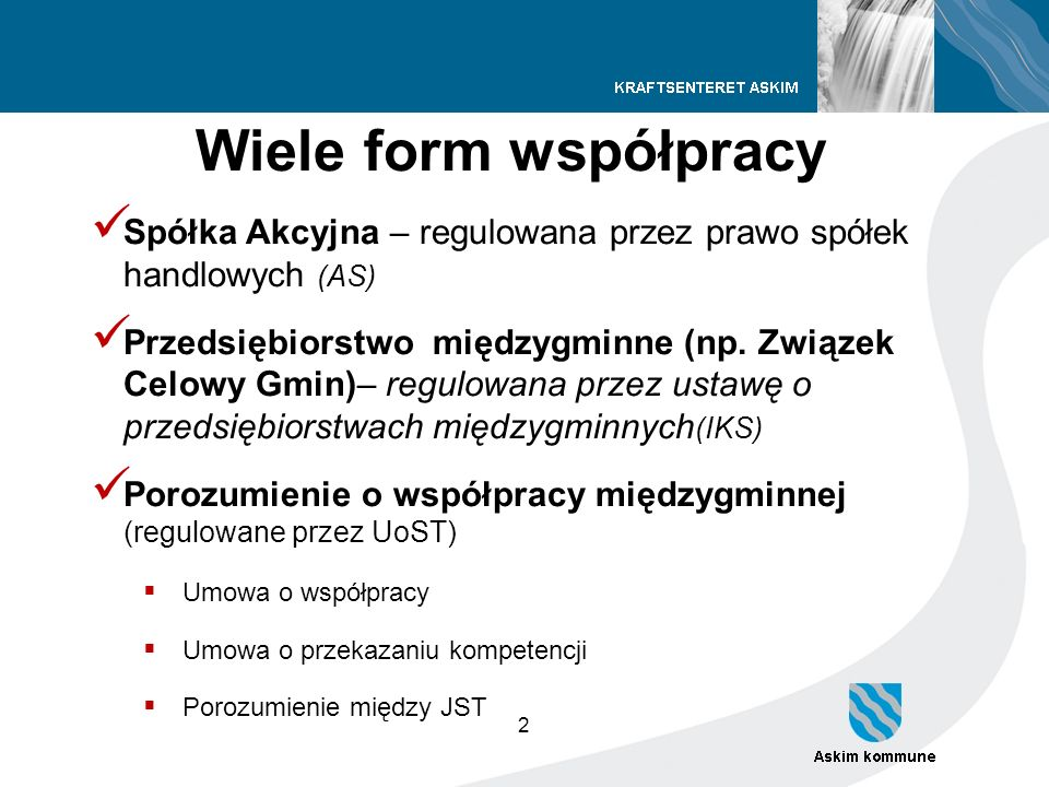 2 Wiele form współpracy Spółka Akcyjna – regulowana przez prawo spółek handlowych (AS) Przedsiębiorstwo międzygminne (np. Związek Celowy Gmin)– regulo