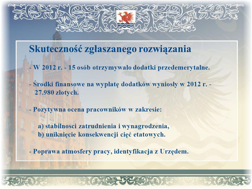 Skuteczność zgłaszanego rozwiązania - W 2012 r. - 15 osób otrzymywało dodatki przedemerytalne. - Środki finansowe na wypłatę dodatków wyniosły w 2012