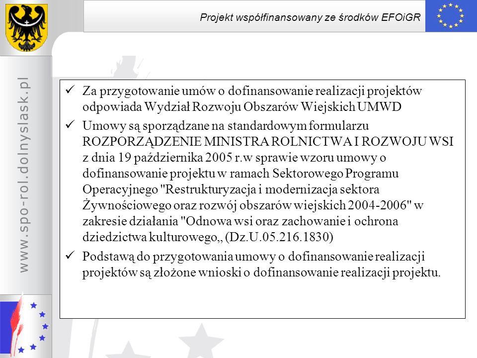 Projekt współfinansowany ze środków EFOiGR Aneksowanie Umowy Umowa może zostać zmieniona na wniosek każdej ze stron, z tym że zmiana ta nie może powodować zwiększenia kwoty pomocy, Zmiany umowy wymagają zachowania formy pisemnej pod rygorem nieważności Aneksowanie jest konieczne w przypadku: zmian zakresu rzeczowego projektu w zestawieniu rzeczowo- finansowym projektu stanowiącym załącznik nr 1 do umowy; zmniejszenia wysokości kosztów kwalifikowalnych projektu w wyniku przeprowadzonego postępowania o udzielenie zamówienia publicznego.