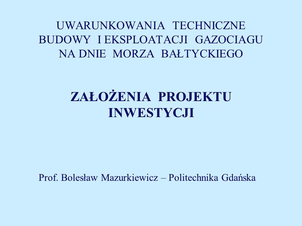 UWARUNKOWANIA TECHNICZNE BUDOWY I EKSPLOATACJI GAZOCIAGU NA DNIE MORZA BAŁTYCKIEGO ZAŁOŻENIA PROJEKTU INWESTYCJI Prof. Bolesław Mazurkiewicz – Politec