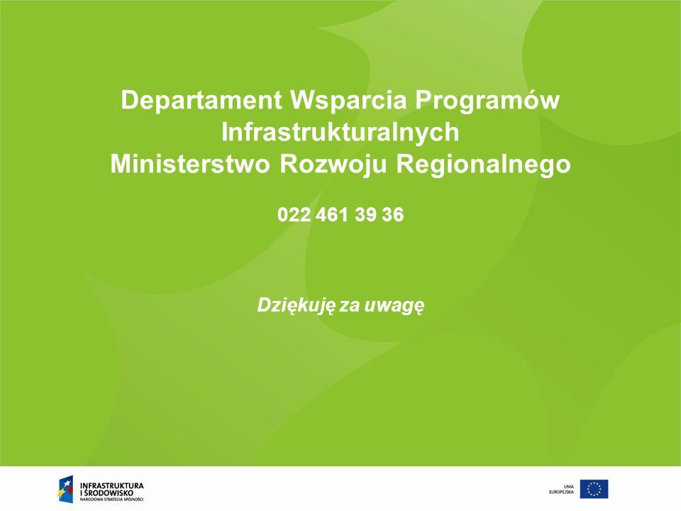 Departament Wsparcia Programów Infrastrukturalnych Ministerstwo Rozwoju Regionalnego 022 461 39 36 Dziękuję za uwagę
